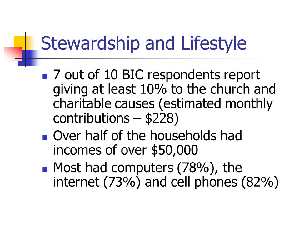 Stewardship and Lifestyle 7 out of 10 BIC respondents report giving at least 10% to the church and charitable causes (estimated monthly contributions