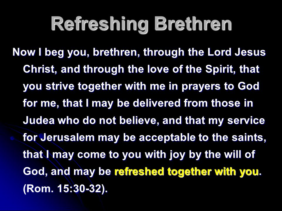 Refreshing Brethren Now I beg you, brethren, through the Lord Jesus Christ, and through the love of the Spirit, that you strive together with me in pr