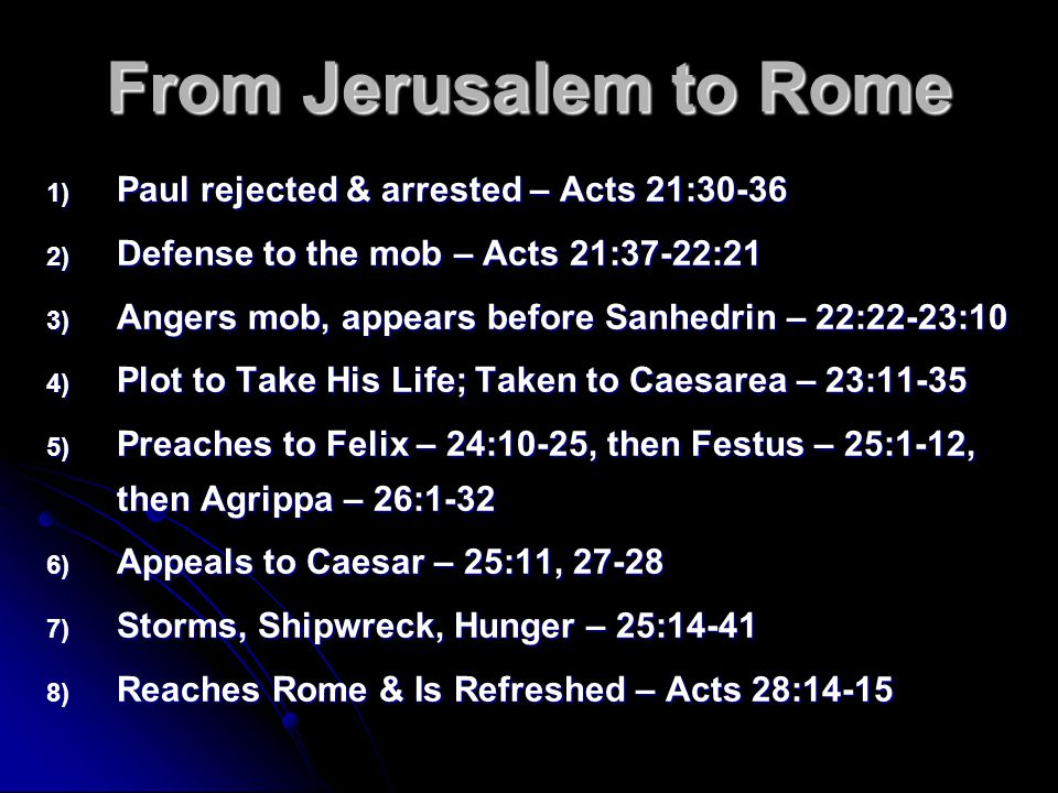 From Jerusalem to Rome 1) Paul rejected & arrested – Acts 21:30-36 2) Defense to the mob – Acts 21:37-22:21 3) Angers mob, appears before Sanhedrin –