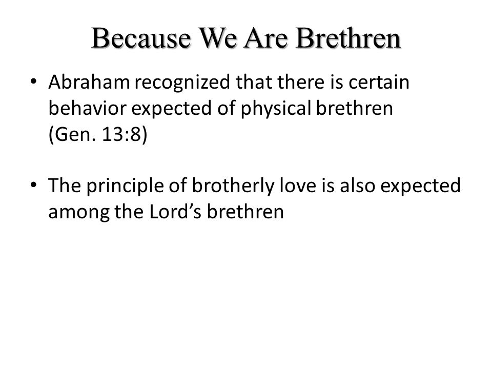 Because We Are Brethren Let Us Love Another: In love of the brethren be tenderly affectioned one to another; in honor preferring one another (Rom.