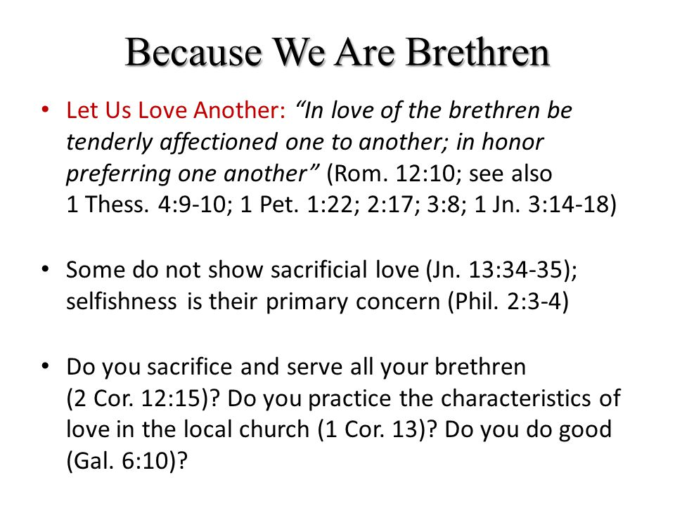 Because We Are Brethren Let Us Be United One With Another: Now these things, brethren, I have in a figure transferred to myself and Apollos for your sakes; that in us ye might learn not to go beyond the things which are written; that no one of you be puffed up for the one against the other (1 Cor.