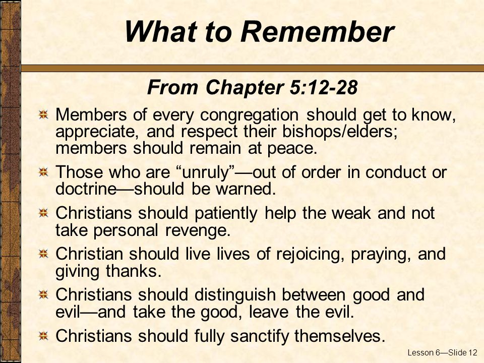 Lesson 6—Slide 12 From Chapter 5:12-28 Members of every congregation should get to know, appreciate, and respect their bishops/elders; members should remain at peace.