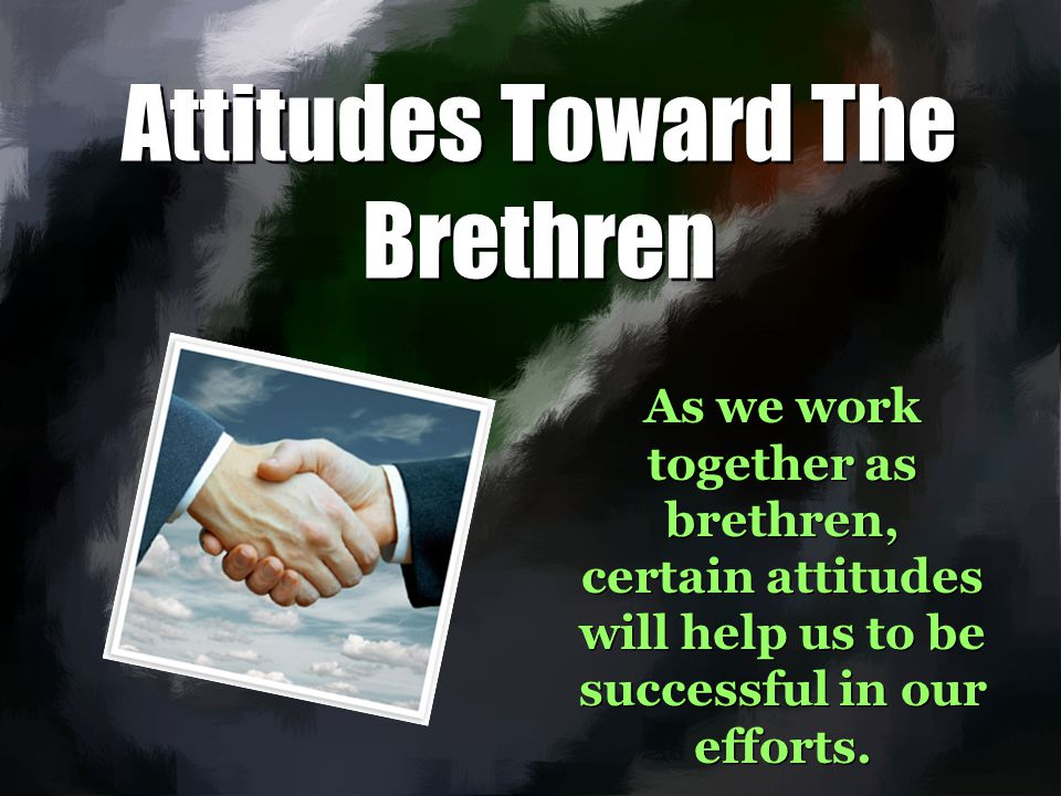 Attitudes Toward The Brethren As we work together as brethren, certain attitudes will help us to be successful in our efforts.