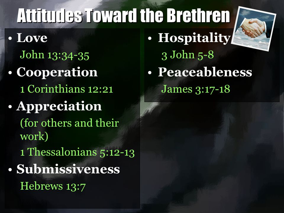 Attitudes Toward the Brethren Love John 13:34-35 Cooperation 1 Corinthians 12:21 Appreciation (for others and their work) 1 Thessalonians 5:12-13 Subm