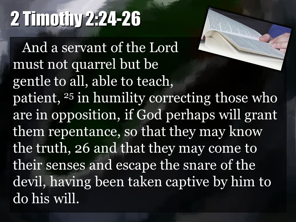And a servant of the Lord must not quarrel but be gentle to all, able to teach, patient, 25 in humility correcting those who are in opposition, if God