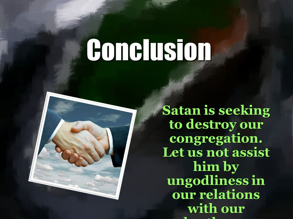 Conclusion Satan is seeking to destroy our congregation. Let us not assist him by ungodliness in our relations with our brethren.