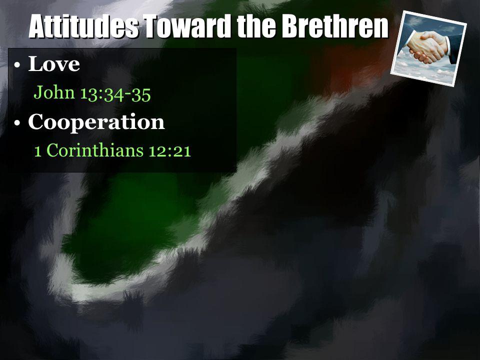 Attitudes Toward the Brethren Love John 13:34-35 Cooperation 1 Corinthians 12:21 Love John 13:34-35 Cooperation 1 Corinthians 12:21