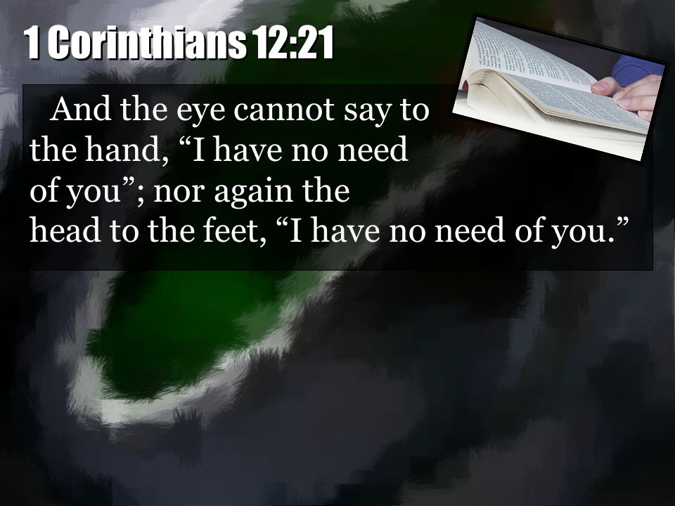 "And the eye cannot say to the hand, ""I have no need of you""; nor again the head to the feet, ""I have no need of you."""