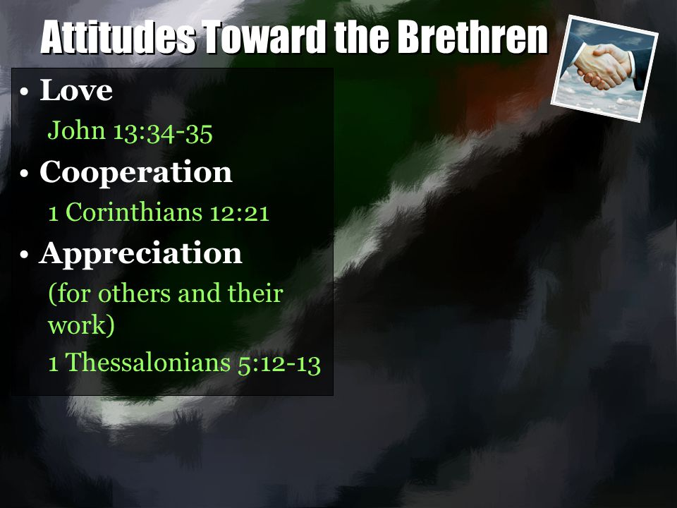 Attitudes Toward the Brethren Love John 13:34-35 Cooperation 1 Corinthians 12:21 Appreciation (for others and their work) 1 Thessalonians 5:12-13 Love