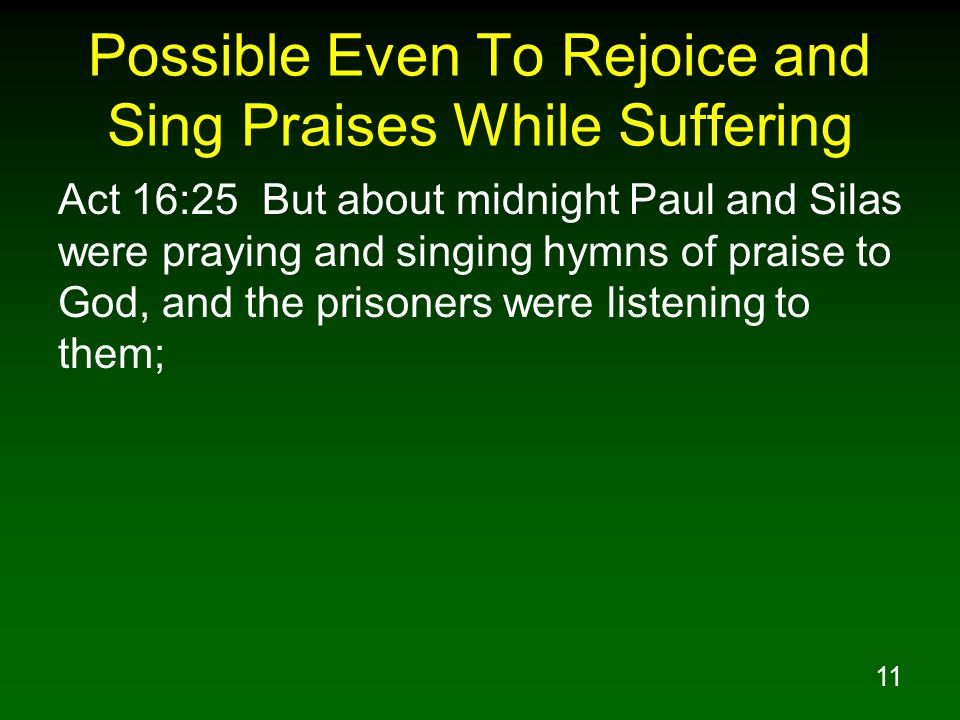 11 Possible Even To Rejoice and Sing Praises While Suffering Act 16:25 But about midnight Paul and Silas were praying and singing hymns of praise to God, and the prisoners were listening to them;