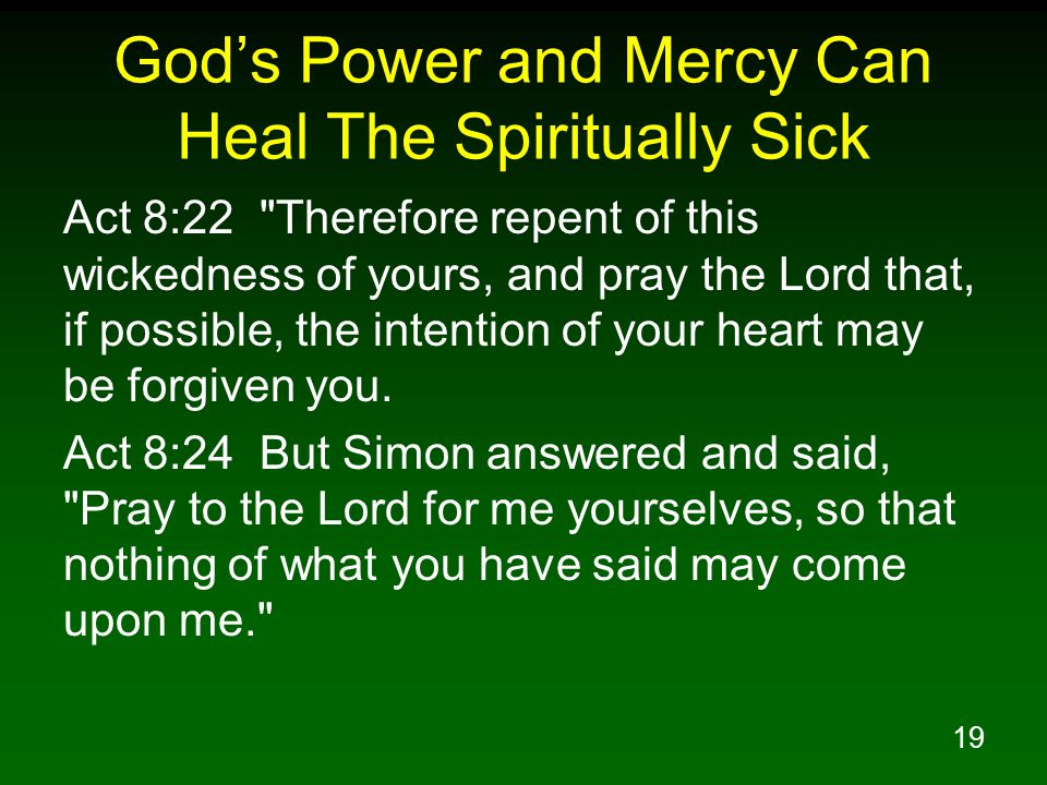 19 God's Power and Mercy Can Heal The Spiritually Sick Act 8:22 Therefore repent of this wickedness of yours, and pray the Lord that, if possible, the intention of your heart may be forgiven you.