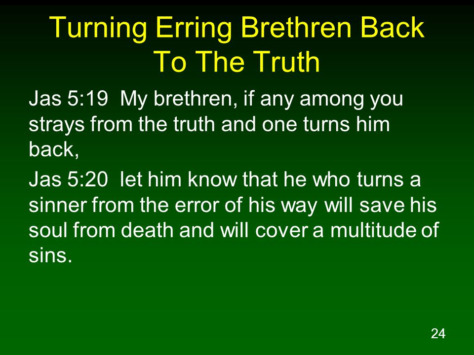 24 Turning Erring Brethren Back To The Truth Jas 5:19 My brethren, if any among you strays from the truth and one turns him back, Jas 5:20 let him know that he who turns a sinner from the error of his way will save his soul from death and will cover a multitude of sins.