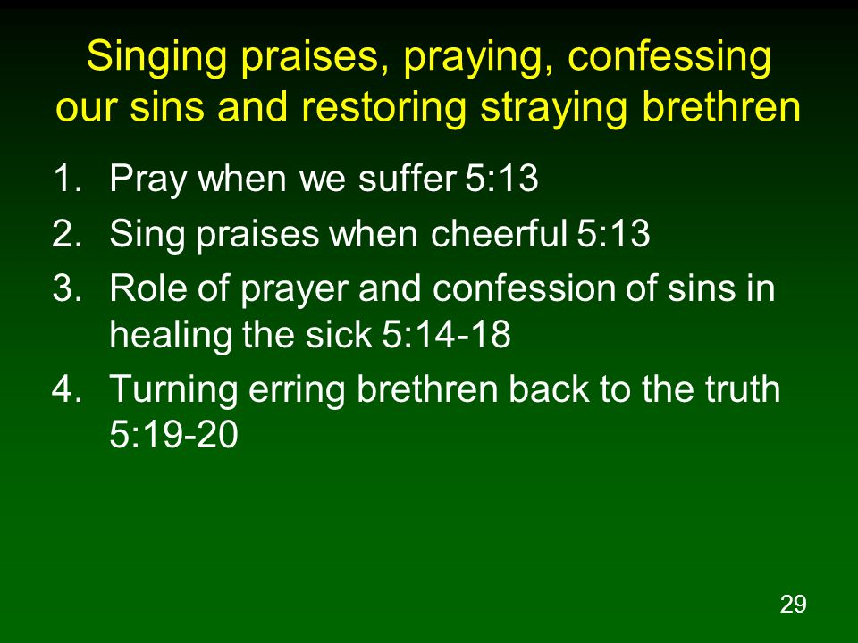 29 Singing praises, praying, confessing our sins and restoring straying brethren 1.Pray when we suffer 5:13 2.Sing praises when cheerful 5:13 3.Role of prayer and confession of sins in healing the sick 5:14-18 4.Turning erring brethren back to the truth 5:19-20