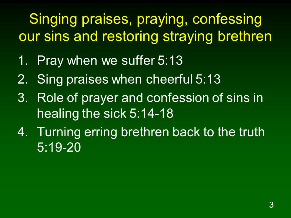 3 Singing praises, praying, confessing our sins and restoring straying brethren 1.Pray when we suffer 5:13 2.Sing praises when cheerful 5:13 3.Role of prayer and confession of sins in healing the sick 5:14-18 4.Turning erring brethren back to the truth 5:19-20