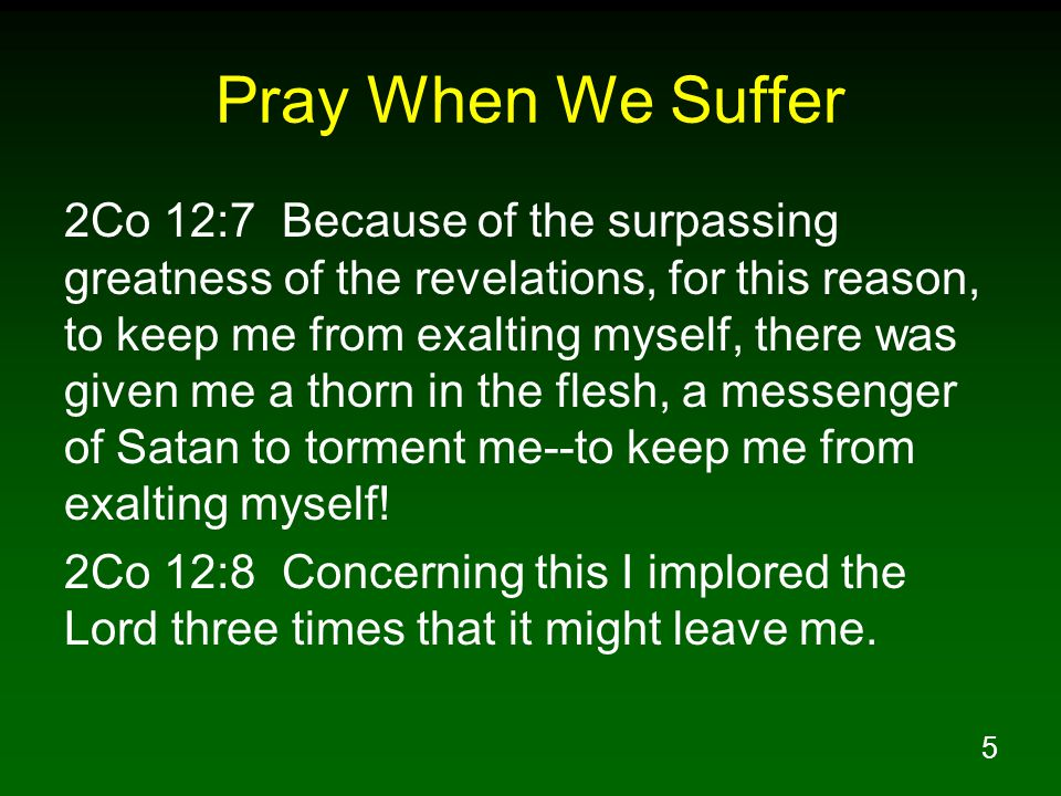 5 Pray When We Suffer 2Co 12:7 Because of the surpassing greatness of the revelations, for this reason, to keep me from exalting myself, there was given me a thorn in the flesh, a messenger of Satan to torment me--to keep me from exalting myself.