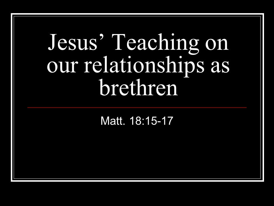 Jesus' Teaching on our relationships as brethren Matt. 18:15-17