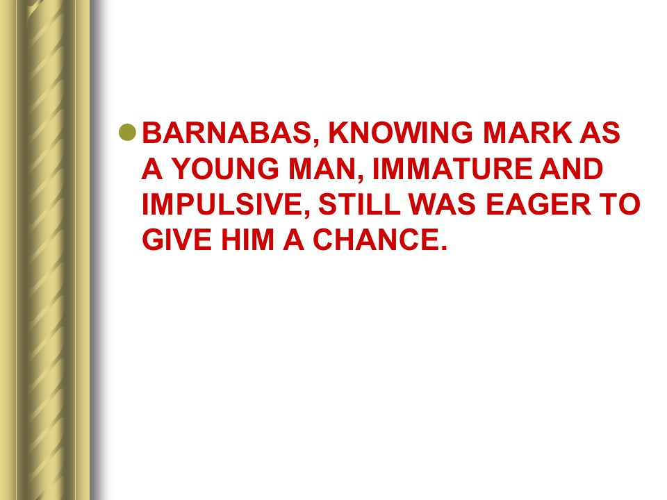BARNABAS, KNOWING MARK AS A YOUNG MAN, IMMATURE AND IMPULSIVE, STILL WAS EAGER TO GIVE HIM A CHANCE.