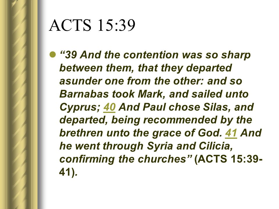 ACTS 15:39 39 And the contention was so sharp between them, that they departed asunder one from the other: and so Barnabas took Mark, and sailed unto Cyprus; 40 And Paul chose Silas, and departed, being recommended by the brethren unto the grace of God.