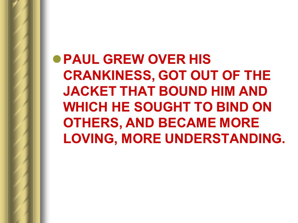 PAUL GREW OVER HIS CRANKINESS, GOT OUT OF THE JACKET THAT BOUND HIM AND WHICH HE SOUGHT TO BIND ON OTHERS, AND BECAME MORE LOVING, MORE UNDERSTANDING.