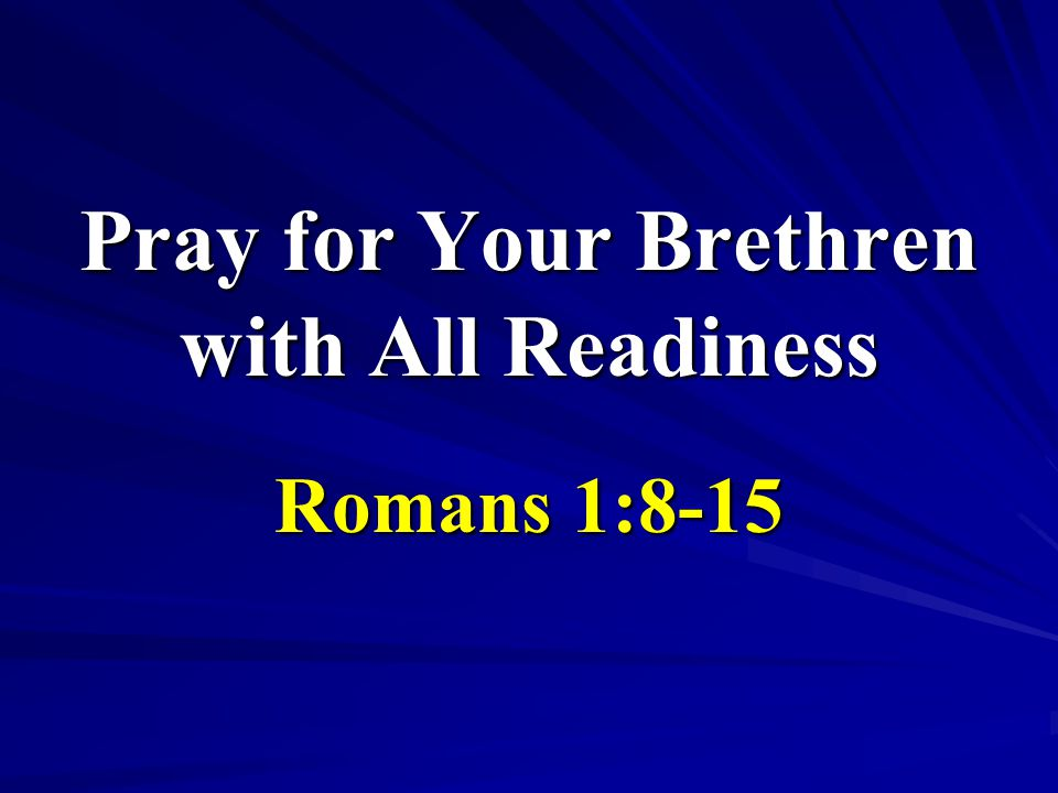 Pray for Your Brethren with All Readiness Romans 1:8-15