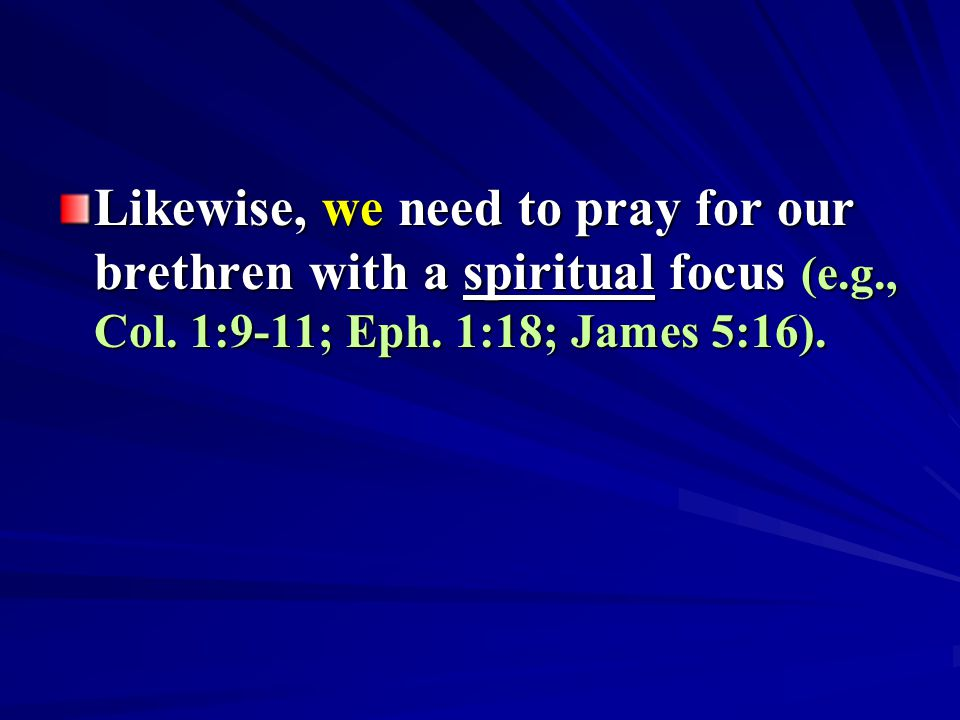 Likewise, we need to pray for our brethren with a spiritual focus (e.g., Col. 1:9-11; Eph. 1:18; James 5:16).