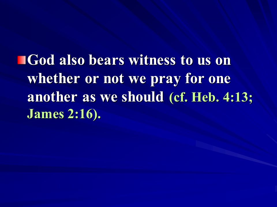 God also bears witness to us on whether or not we pray for one another as we should (cf. Heb. 4:13; James 2:16).