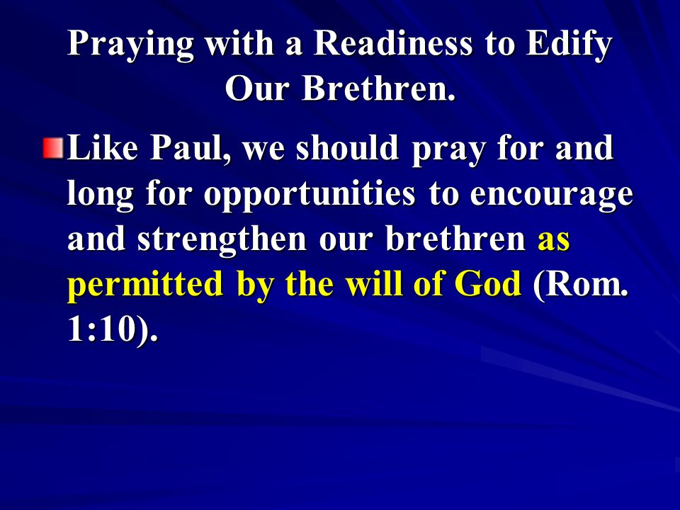Praying with a Readiness to Edify Our Brethren. Like Paul, we should pray for and long for opportunities to encourage and strengthen our brethren as p