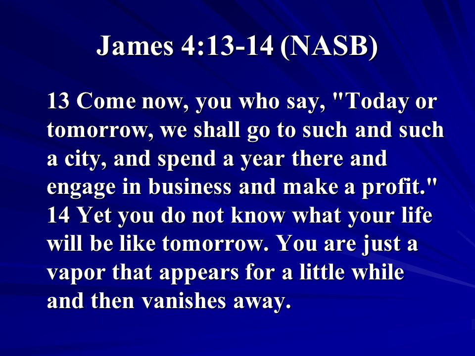 James 4:13-14 (NASB) 13 Come now, you who say,
