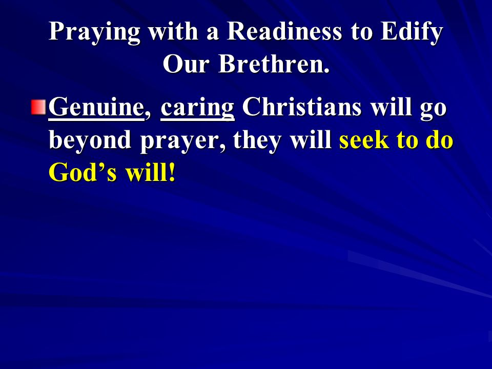 Praying with a Readiness to Edify Our Brethren. Genuine, caring Christians will go beyond prayer, they will seek to do God's will!