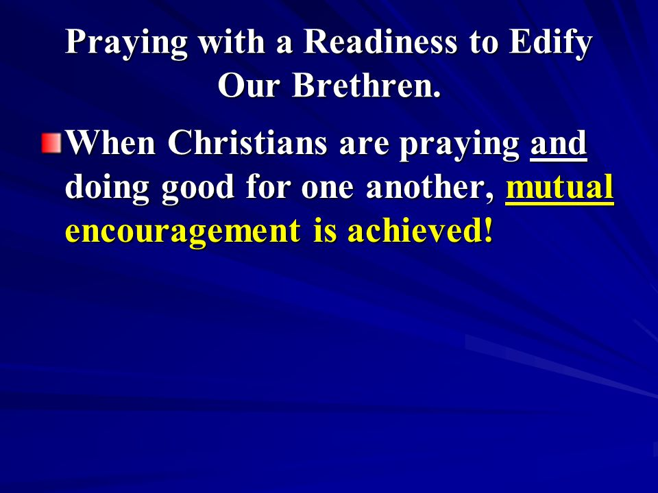 Praying with a Readiness to Edify Our Brethren. When Christians are praying and doing good for one another, mutual encouragement is achieved!