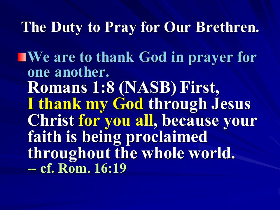 The Duty to Pray for Our Brethren. We are to thank God in prayer for one another. Romans 1:8 (NASB) First, I thank my God through Jesus Christ for you