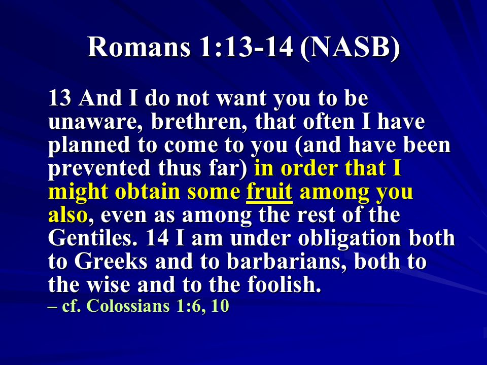Romans 1:13-14 (NASB) 13 And I do not want you to be unaware, brethren, that often I have planned to come to you (and have been prevented thus far) in