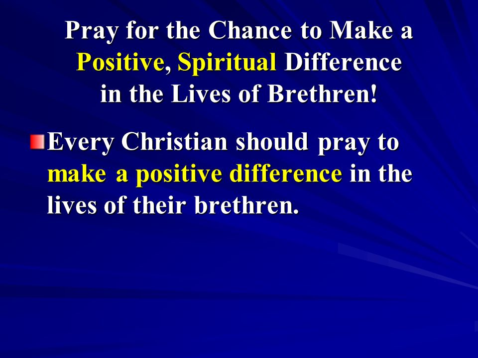 Pray for the Chance to Make a Positive, Spiritual Difference in the Lives of Brethren! Every Christian should pray to make a positive difference in th