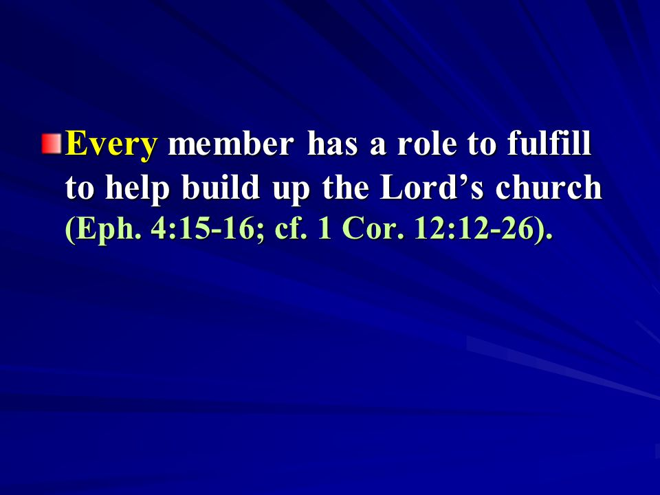 Every member has a role to fulfill to help build up the Lord's church (Eph. 4:15-16; cf. 1 Cor. 12:12-26).