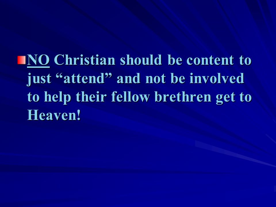 "NO Christian should be content to just ""attend"" and not be involved to help their fellow brethren get to Heaven!"