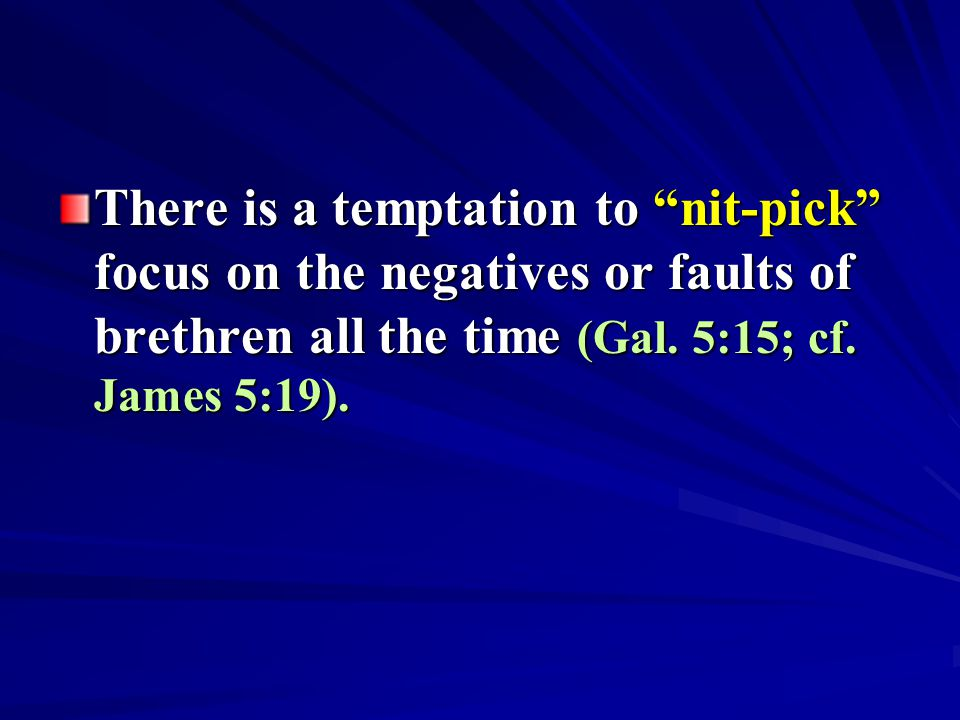 "There is a temptation to ""nit-pick"" focus on the negatives or faults of brethren all the time (Gal. 5:15; cf. James 5:19)."