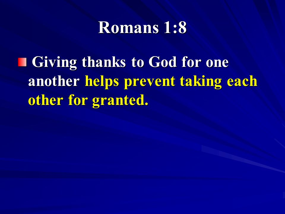 Romans 1:8 Giving thanks to God for one another helps prevent taking each other for granted. Giving thanks to God for one another helps prevent taking