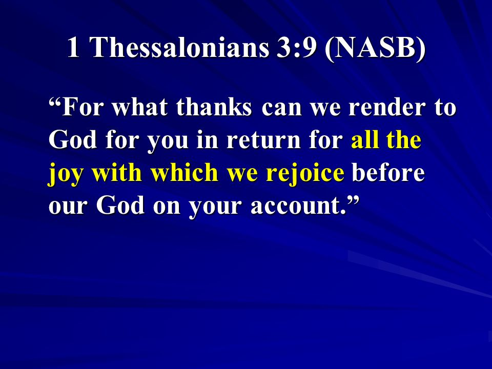 "1 Thessalonians 3:9 (NASB) ""For what thanks can we render to God for you in return for all the joy with which we rejoice before our God on your accoun"