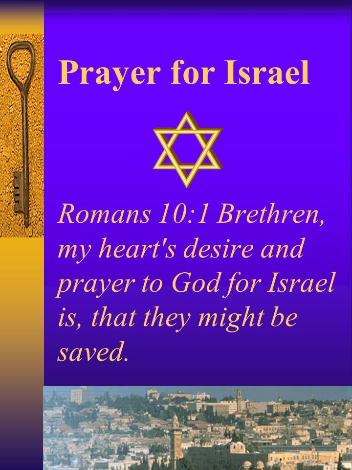 Prayer for Israel Romans 10:1 Brethren, my heart s desire and prayer to God for Israel is, that they might be saved.