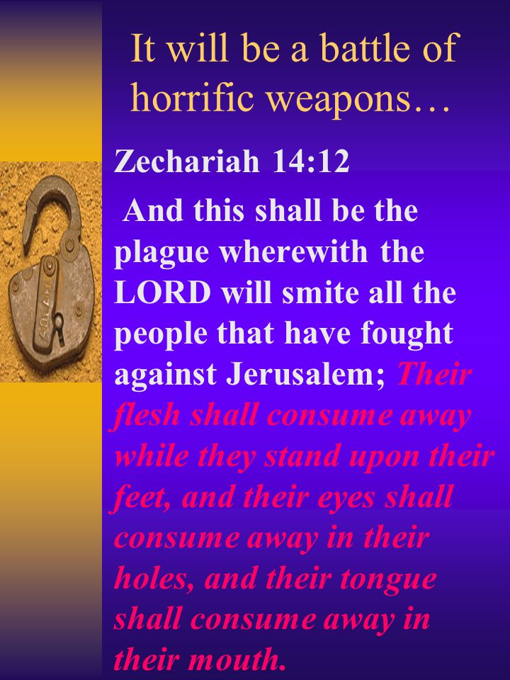 It will be a battle of horrific weapons… Zechariah 14:12 And this shall be the plague wherewith the LORD will smite all the people that have fought against Jerusalem; Their flesh shall consume away while they stand upon their feet, and their eyes shall consume away in their holes, and their tongue shall consume away in their mouth.