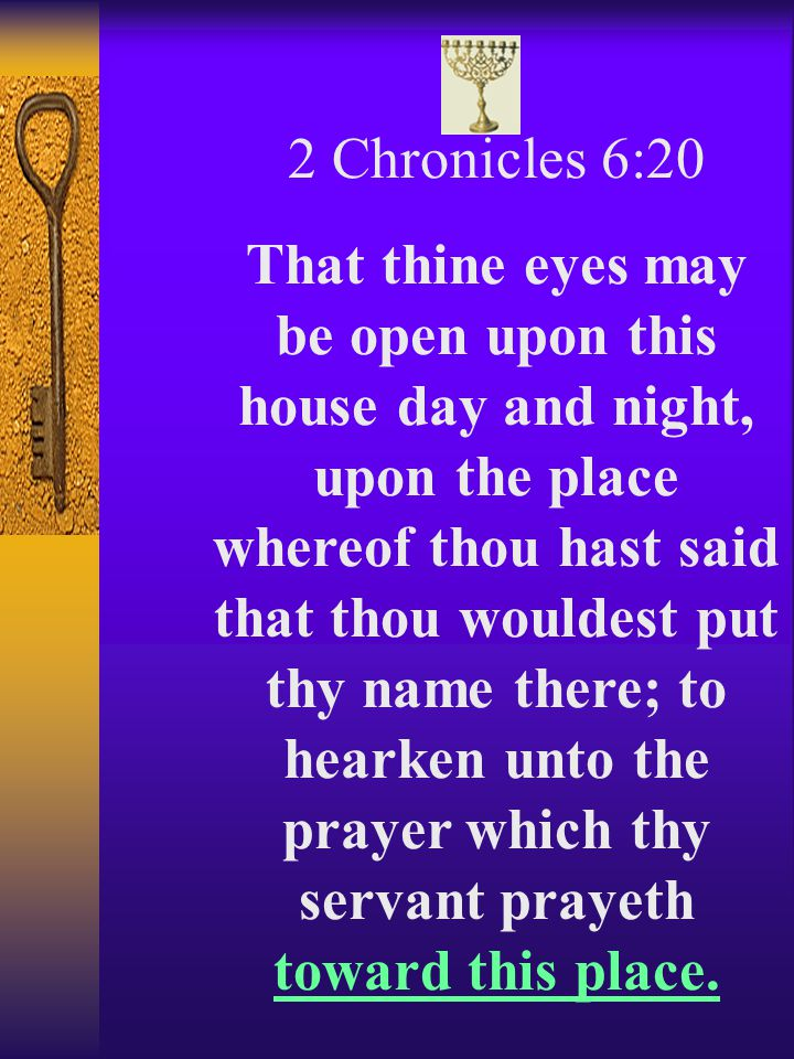 2 Chronicles 6:20 That thine eyes may be open upon this house day and night, upon the place whereof thou hast said that thou wouldest put thy name there; to hearken unto the prayer which thy servant prayeth toward this place.