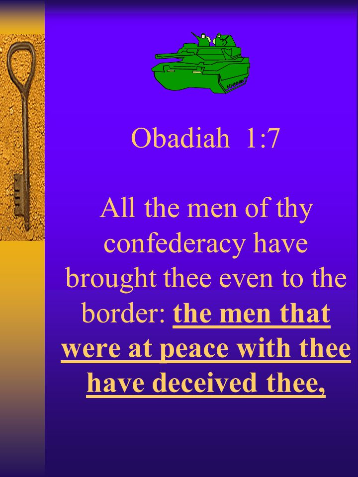 Obadiah 1:7 All the men of thy confederacy have brought thee even to the border: the men that were at peace with thee have deceived thee,