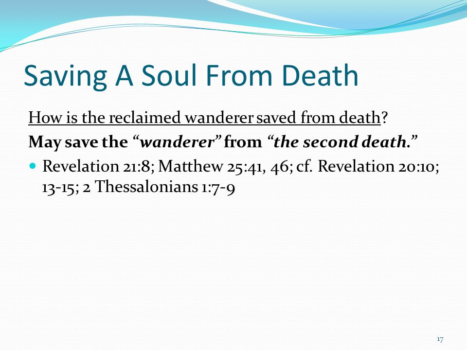 "Saving A Soul From Death How is the reclaimed wanderer saved from death? May save the ""wanderer"" from ""the second death."" Revelation 21:8; Matthew 25:"