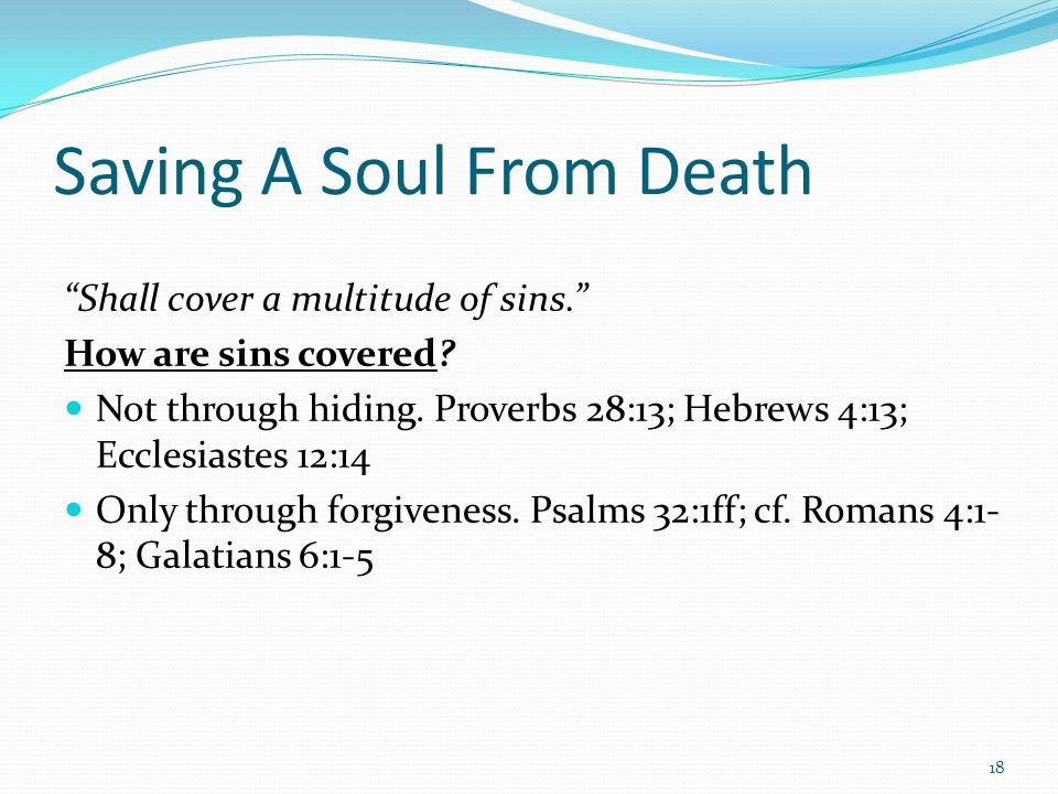 "Saving A Soul From Death ""Shall cover a multitude of sins."" How are sins covered? Not through hiding. Proverbs 28:13; Hebrews 4:13; Ecclesiastes 12:14"