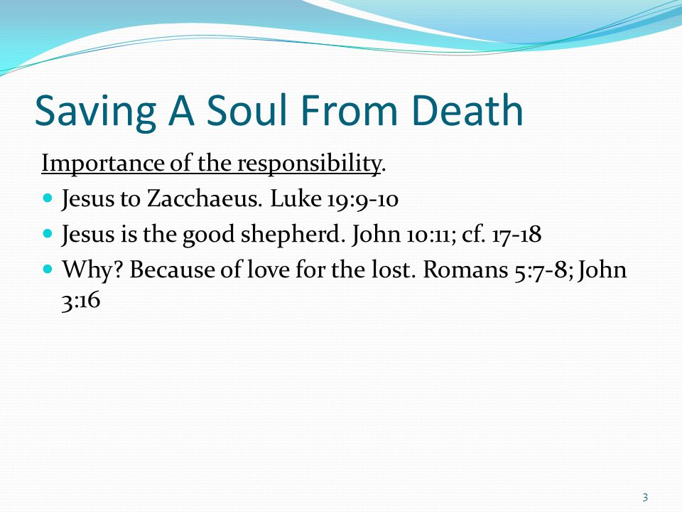 Saving A Soul From Death Importance of the responsibility. Jesus to Zacchaeus. Luke 19:9-10 Jesus is the good shepherd. John 10:11; cf. 17-18 Why? Bec