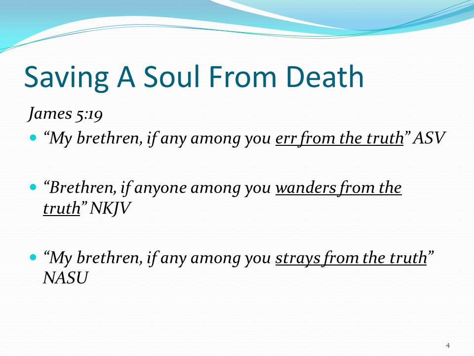 "Saving A Soul From Death James 5:19 ""My brethren, if any among you err from the truth"" ASV ""Brethren, if anyone among you wanders from the truth"" NKJV"
