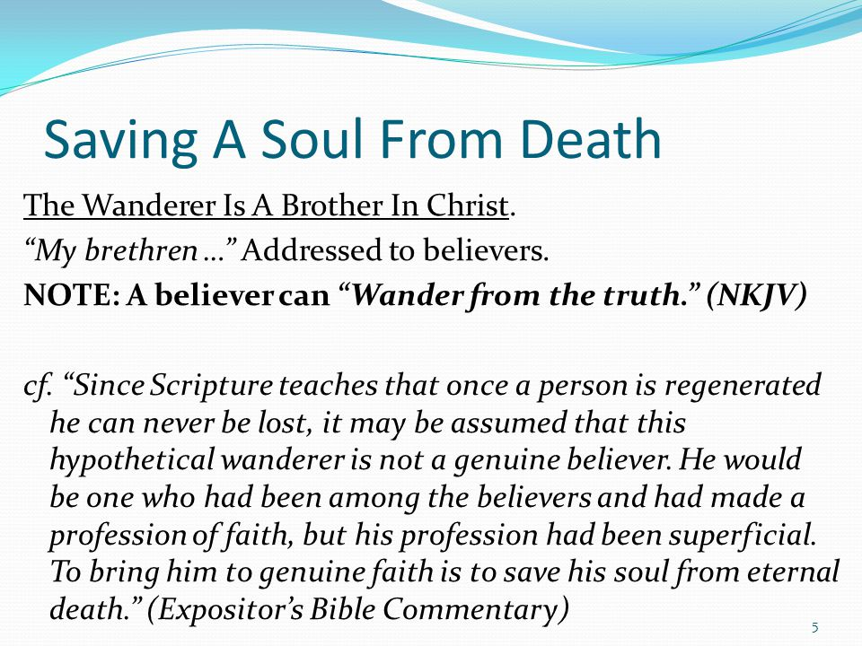 "Saving A Soul From Death The Wanderer Is A Brother In Christ. ""My brethren …"" Addressed to believers. NOTE: A believer can ""Wander from the truth."" (N"
