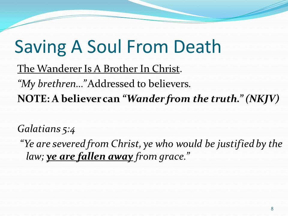 "Saving A Soul From Death The Wanderer Is A Brother In Christ. ""My brethren…"" Addressed to believers. NOTE: A believer can ""Wander from the truth."" (NK"