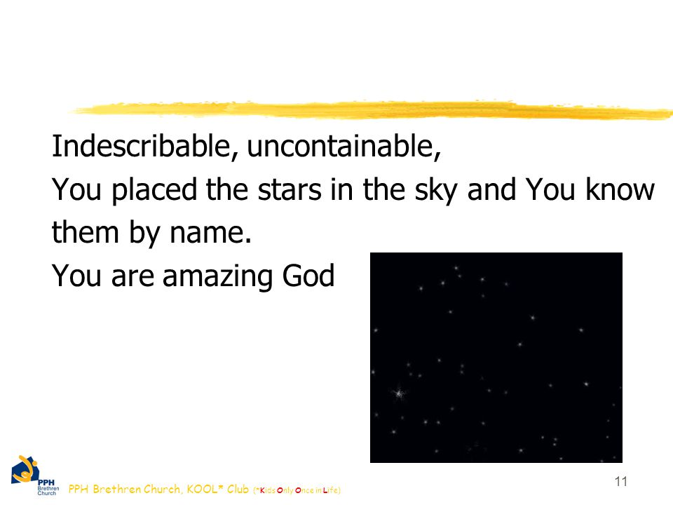 PPH Brethren Church, KOOL* Club (*Kids Only Once in Life) 11 Indescribable, uncontainable, You placed the stars in the sky and You know them by name.