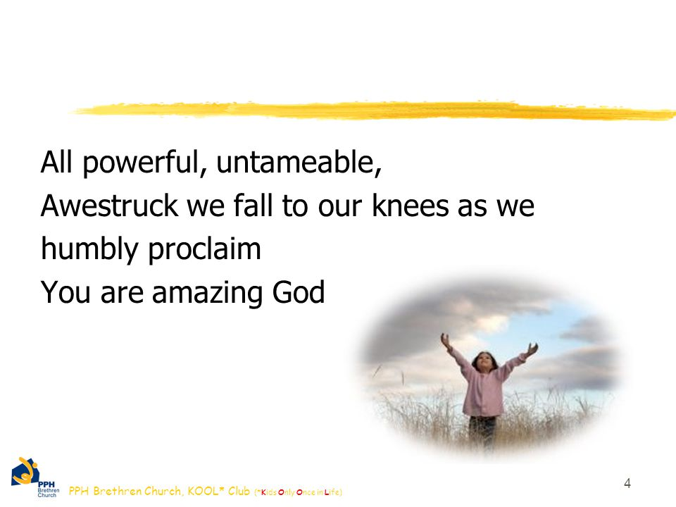 PPH Brethren Church, KOOL* Club (*Kids Only Once in Life) All powerful, untameable, Awestruck we fall to our knees as we humbly proclaim You are amazing God 4